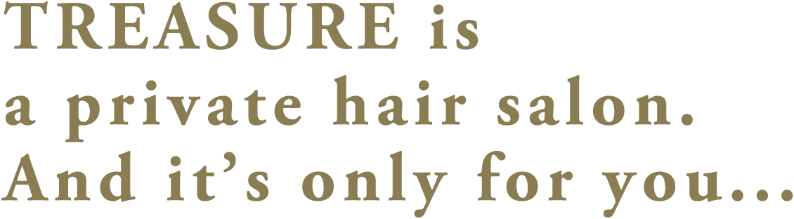 TREASURE is a private hair salon. And it's only for you...